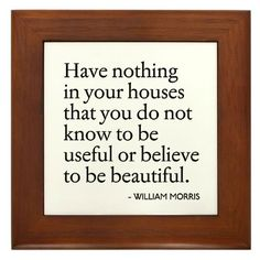 Have nothing in your house that you do not know to be useful or believe to be beautiful.  William Morris