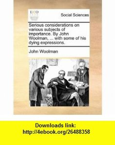 Serious considerations on various subjects of importance. By John Woolman, ... with some of his dying expressions. (9781170451137) John Woolman , ISBN-10: 1170451136  , ISBN-13: 978-1170451137 ,  , tutorials , pdf , ebook , torrent , downloads , rapidshare , filesonic , hotfile , megaupload , fileserve