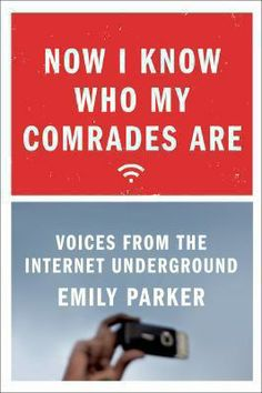 Now I know who my comrades are : voices from the Internet underground by Emily Parker, 2014 Emily Parker, Online Campaign, Political Science, Nonfiction Books, Reading Lists, Memoirs, I Know, Book Review, New Books