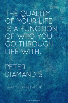 The quality of your life is a function of who you go through life with. Peter Diamandis - I Want To Change My Life | Mark made this with Spoken.ly