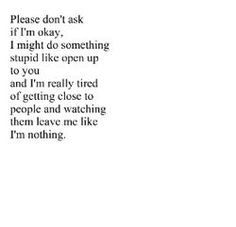 Please don't ask if I'm okay. I might do something stupid like open up to you and I'm really tired of getting close to people and watching them leave me like I'm nothing. This has happened more then once to me!