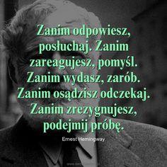 Zanim odpowiesz, posłuchaj. Zanim zareagujesz, pomyśl. Zanim wydasz, zarób. Zanim osądzisz odczekaj. Zanim zrezygnujesz, podejmij próbę. – Ernest Hemingway