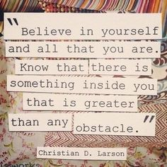 I like this quote, because it says that you can achieve anything as long as you believe in yourself. I have many obstacles in my life, but believing in myself will help me get past them.