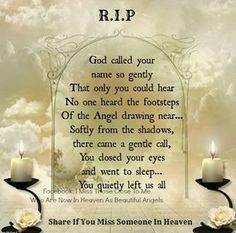 R.I.P. God called your name so gently that only you could hear. No one heard the footsteps of the Angel drawing near...softly from the shadows, there came a gentle call, you closed your eyes and went to sleep...you quietly left us all.