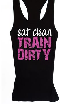 Eat Clean TRAIN DIRTY #Workout #Tank -- By #NobullWomanApparel, for only $24.99! Click here to buy http://nobullwoman-apparel.com/collections/fitness-tanks-workout-shirts/products/eat-clean-train-dirty-workout-tank