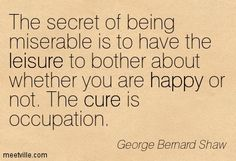 The secret of being miserable is to have the leisure to bother about whether you are happy or not. The cure is occupation. George Bernard Shaw