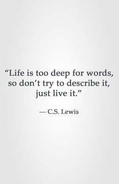 """Life is too deep for words, so don't try to describe it, just live it."" -C.S. Lewis"