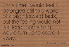 Joseph Conrad: For a time I would feel I belonged still to a world of straightforward facts but the feeling would not last long. Something would turn up to scare it away. facts, world, long, time. Meetville Quotes