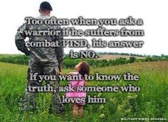 Too often when you ask a warrior if he suffers from combat PTSD....
