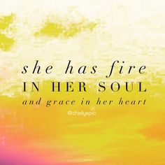 She is fire in her soul and grace in her heart.  @chellyepic