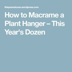 How to Macrame a Plant Hanger – This Year's Dozen