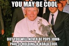 You may be cool but you will never be Pope John Paul II holding a Koala cool #Catholic #CatholicHumor