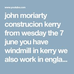 john moriarty construcion kerry  from wesday the 7 june you have windmill in kerry we also work in england - YouTube