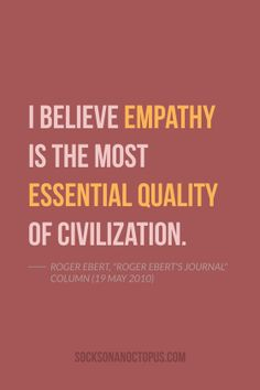 """Quote Of The Day: May 22, 2014 - I believe empathy is the most essential quality of civilization. — Roger Ebert, """"Roger Ebert's Journal"""" column (19 May 2010)"""