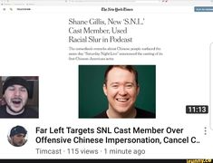 "Shane Gillis. Now ""SNJ Racial Slur in Podcast Far Left Targets SNL Cast Member Over & ' Offensive Chinese Impersonation, Cancel C.. Timcast > 115 views - 'I minute ago – popular memes on the site iFunny.co #saturdaynightlive #tvshows #far #left #target #snl #offensive #chinese #impersonation #shane #gillis #now #snj #racial #slur #podcast #targets #cast #member #over #cancel #timcast #pic"