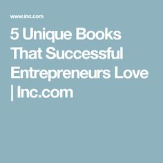 5 Unique Books That Successful Entrepreneurs Love | Inc.com
