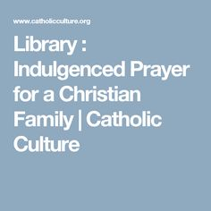 Library : Indulgenced Prayer for a Christian Family | Catholic Culture