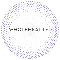 WHOLEHEARTED //  Engaging in our lives from a place of worthiness. ~Dr. Brene Brown Brene Brown, Our Life