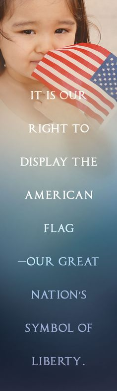 It is our RIGHT to display the American flag—our great nation's symbol of liberty.