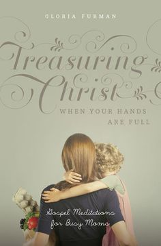 Treasuring Christ When Your Hands Are Full | Gloria Furman.