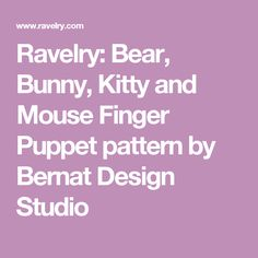 Ravelry: Bear, Bunny, Kitty and Mouse Finger Puppet pattern by Bernat Design Studio