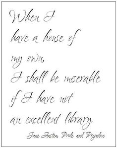 Jane Austen Quote - When I have a house of my own, I shall be miserable if I have not an excellent library.