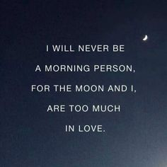 I will never be a morning person. For the moon and I are too much in love.