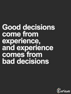 Good decisions come from experience, experience comes from bad decisions... wise words
