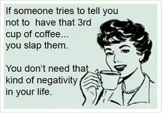Coffee quotes: if someone tried to tell you not to have that 3rd cup of coffee, you slap them. You dont need that kind of negativity in your life.