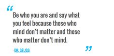 Be who you are and say what you feel because those who mind don't matter and those who matter don't mind. — DR. SEUSS