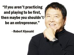 """""""If you aren't practicing and playing to be first, then maybe you shouldn't be an entrepreneur."""" - Robert Kiyosaki - more Robert Kiyosaki at http://www.evancarmichael.com/Famous-Entrepreneurs/1081/summary.php"""