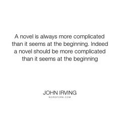 "John Irving - ""A novel is always more complicated than it seems at the beginning. Indeed a novel..."". writing-life, novels"