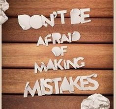Dont be afraid of making mistakes
