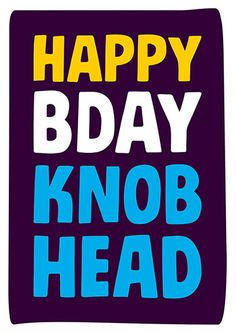 Happy Bday Knob Head Rude Birthday Card - Do you know a big knob head? Is it their Birthday? Here's the perfect card for that special person. A special person who just happens to be a knob head. Birthday Wishes Girl, Birthday Jokes, Birthday Quotes For Him, Birthday Blessings, Happy Birthday Funny, Rude Birthday Cards, Birthday Messages, Funny Greeting Cards, Funny Cards
