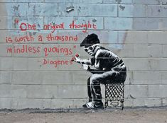 One original thought is worth a thousand mindless quotings. Banksy.