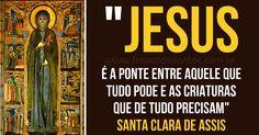 """""""Jesus é a Ponte entre Aquele que tudo pode e as criaturas que de tudo precisam."""" Santa Clara de Assis"""