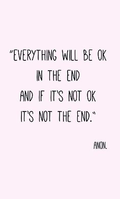 """Everything will be ok in the end, and if its not ok, its not the end"" Quote Anon. Need to remember this!"