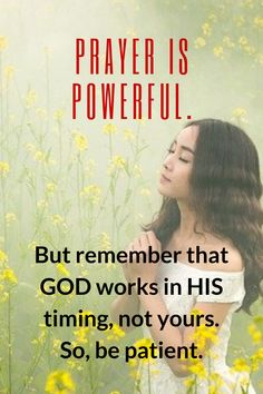 Prayer is powerful. But remember that GOD works in His timing, not yours. So, be patient.