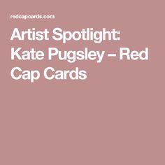 Artist Spotlight: Kate Pugsley – Red Cap Cards Kate Pugsley, New Artists, Spotlight, Cap, Blog, Baseball Hat, Blogging