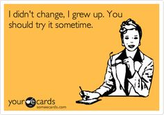 I didn't change, I grew up. You should try it sometime. | Encouragement Ecard