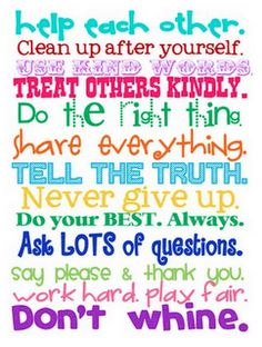 Help each other. Clean up after yourself. Use kind words. Treat Others Kindly. Do the right thing. Share everything. Tell the truth. Never give up. Do your best Always. Ask lots of questions.