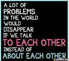 A Lot Of Problems In The World Would Disappear  If We Talk To Each Other.