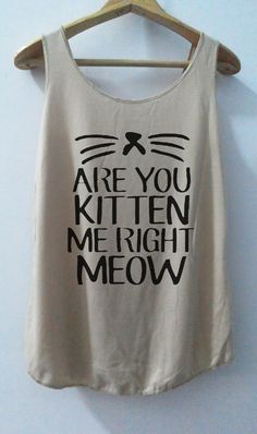 Hey, I found this really awesome Etsy listing at https://www.etsy.com/listing/177298191/are-you-kitten-me-right-meow-tank-cat