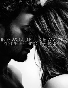 Love Quotes: In a world full of wrong, you're the thing that is right.
