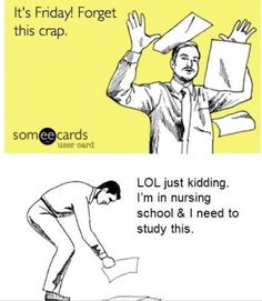 My first friday of nursing school and this is how I feel exactly. Nursing school, where weekends no longer exist.