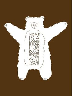"""""""Home is a long bear hug with someone you love."""" She always gives good hugs. And always say's """"I love you"""" every time we talk. Bear Art, Love You, My Love, Beautiful Words, Make Me Smile, Wise Words, Me Quotes, Rock Quotes, Quotable Quotes"""