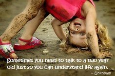 sometimes you need to talk to a two year old just so you can understand life again. -unknown | RAW FOR BEAUTY