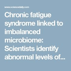 Chronic fatigue syndrome linked to imbalanced microbiome: Scientists identify abnormal levels of specific gut bacteria in individuals with chronic fatigue syndrome, including those with and without co-morbid IBS -- ScienceDaily