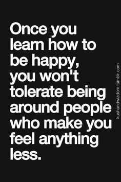 Once you learn how to be happy, you won't tolerate being around people who make you feel anything less. #quote #truth