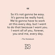 """So it's not gonna be easy. It's gonna be really hard. We're gonna have to work at this every day, bit I want to do that because I want you. I want all of you, forever, you and me, every day."" – The Notebook 